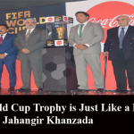 FIFA World Cup Trophy is Just Like a Breath of Fresh Air: Jahangir Khanzada