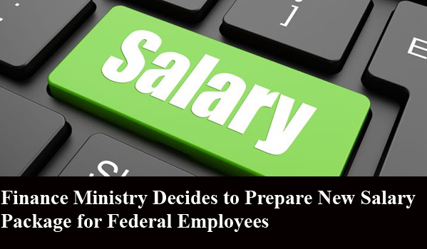 Finance Ministry Decides to Prepare New Salary Package for Federal Employees