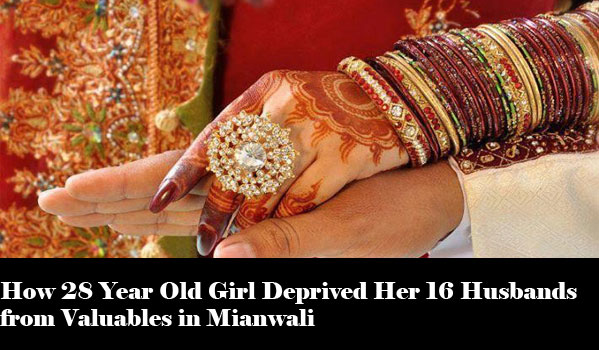 How 28 Year Old Girl Deprived Her 16 Husbands from Valuables in Mianwali