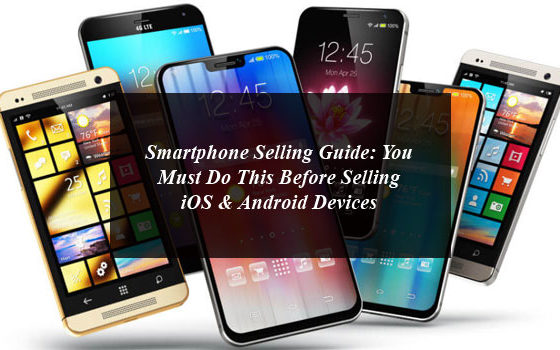 Smartphone Selling Guide: You Must Do This Before Selling iOS & Android Devices