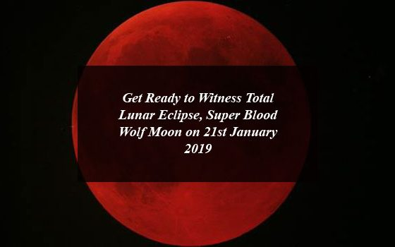 Get Ready to Witness Total Lunar Eclipse, Super Blood Wolf Moon on 21st January 2019