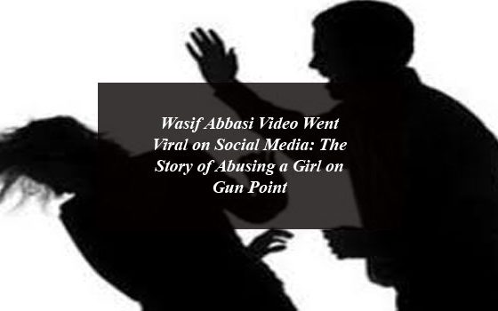 Wasif Abbasi Video Went Viral on Social Media: The Story of Abusing a Girl on Gun Point