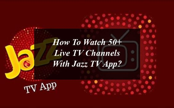 How To Watch 50+ Live TV Channels With Jazz TV App?