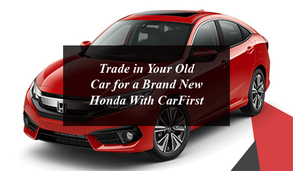 Trade in Your Old Car for a Brand New Honda With CarFirst