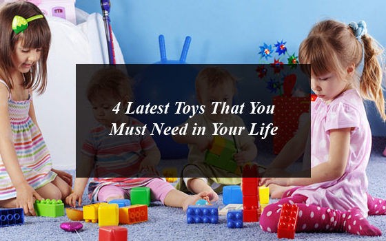 4 Latest Toys That You Must Need in Your Life