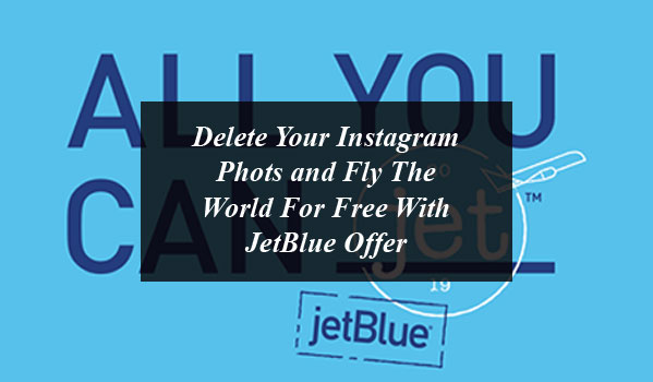 Delete Your Instagram Photos and Fly The World For Free With JetBlue Offer