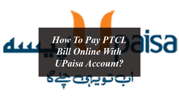 How To Pay PTCL Bill Online With UPaisa Account?