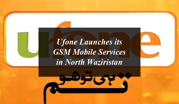 Ufone Launches its GSM Mobile Services in North Waziristan