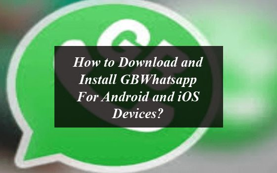 How to Download and Install GBWhatsapp For Android and iOS Devices?
